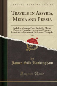 Travels in Assyria, Media and Persia, Vol. 2: Including a Journey From Bagdad by Mount Zagros, to Hamadan, the Ancient Ecbatana, Researches in Ispahan and the Ruins of Persepolis (Classic Reprint) - James Silk Buckingham