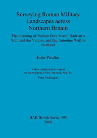 Surveying Roman Military Landscapes Across Northern Britain: The planning of Roman Dere Street, Hadrian's Wall and the Vallum, and the Antonine Wall in Scotland - John Poulter