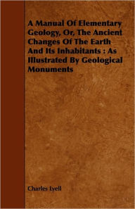 A Manual Of Elementary Geology, Or, The Ancient Changes Of The Earth And Its Inhabitants - Charles Lyell