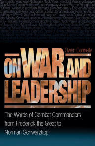 On War and Leadership: The Words of Combat Commanders from Frederick the Great to Norman Schwarzkopf - Owen Connelly