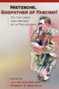 Nietzsche, Godfather of Fascism?: On the Uses and Abuses of a Philosophy - Jacob Golomb