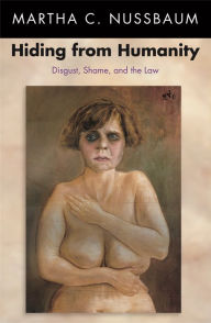 Hiding from Humanity: Disgust, Shame, and the Law - Martha C. Nussbaum