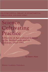 Science Cultivating Practice: A History of Agricultural Science in the Netherlands and its Colonies, 1863-1986 - Harro Maat