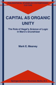 Capital as Organic Unity: The Role of Hegel's Science of Logic in Marx's Grundrisse - M.E. Meaney