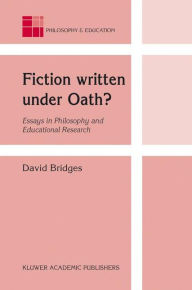 Fiction written under Oath?: Essays in Philosophy and Educational Research - David Bridges