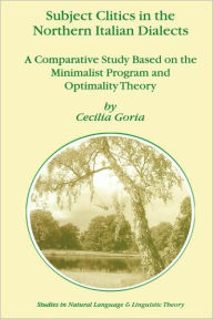Subject Clitics in the Northern Italian Dialects: A Comparative Study Based on the Minimalist Program and Optimality Theory - Cecilia Goria