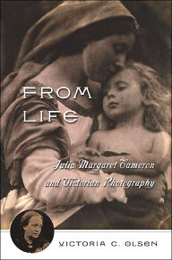 From Life: Julia Margaret Cameron and the Story of Victorian Photography - Victoria C. Olsen