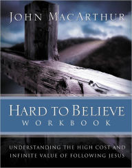 Hard to Believe Workbook: The High Cost and Infinite Value of Following Jesus - John MacArthur