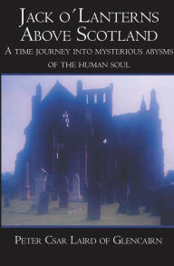 Jack o´Lanterns above Scotland: A Time Journey into Mysterious Abysms of the Human Soul - Peter Csar