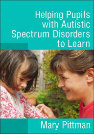 Helping Pupils with Autistic Spectrum Disorders to Learn - Mary Pittman