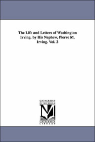 The Life And Letters Of Washington Irving. By His Nephew, Pierre M. Irving. Vol. 2 - Pierre Munroe Irving