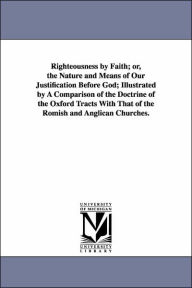 Righteousness by Faith; or, the Nature and Means of Our Justification Before God; Illustrated by a Comparison of the Doctrine of the Oxford Tracts Wit - Charles Pettit McIlvaine