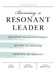 Becoming a Resonant Leader: Develop Your Emotional Intelligence, Renew Your Relationships, Sustain Your Effectiveness - Annie McKee