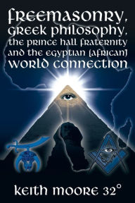 Freemasonry Greek Philosophy the Prince Hall Fraternity and the Egyptian (African) World Connection - Keith Moore 32-
