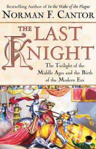 The Last Knight: The Twilight of the Middle Ages and the Birth of the Modern Era - Norman F. Cantor