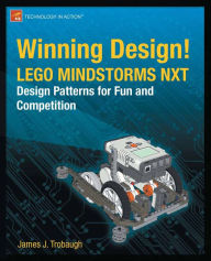 Winning Design!: LEGO MINDSTORMS NXT Design Patterns for Fun and Competition - James Trobaugh