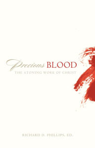 Precious Blood: The Atoning Work of Christ - Richard D. Phillips