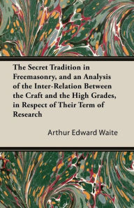 The Secret Tradition In Freemasonry, And An Analysis Of The Inter-Relation Between The Craft And The High Grades, In Respect Of Their Term Of Research, Expressed By The Way Of Symbolism - Vol. Ii - Arthur Edward Waite