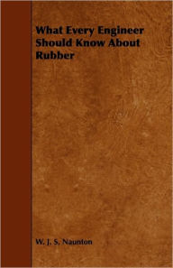 What Every Engineer Should Know About Rubber - W. J. S. Naunton