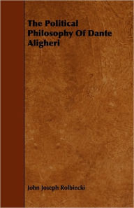 The Political Philosophy Of Dante Aligheri - John Joseph Rolbiecki