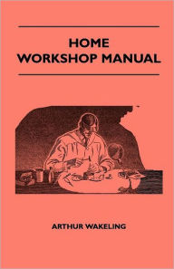 Home Workshop Manual - How To Make Furniture, Ship And Airplane Models, Radio Sets, Toys, Novelties, House And Garden Conveniences, Sporting Equipment, Woodworking Methods, Use And Care Of Tools, Wood Turning And Art Metal Work, Painting And Decorating - Arthur Wakeling
