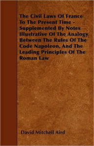 The Civil Laws of France to the Present Time - Supplemented by Notes Illustrative of the Analogy Between the Rules of the Code Napoleon, and the Leadi - David Mitchell Aird