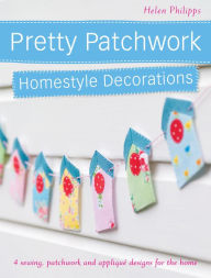 Pretty Patchwork Homestyle Decorations: 4 sewing, patchwork and applique designs for the home (PagePerfect NOOK Book) - Helen Philipps