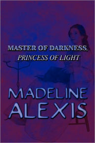 Master Of Darkness, Princess Of Light - Madeline Alexis