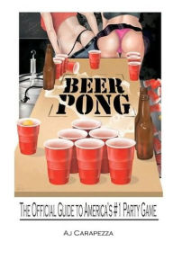 Beer Pong: The Official Guide to Americas #1 Party Game - A. J. Carapezza