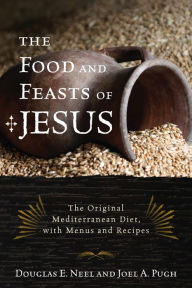 The Food and Feasts of Jesus: The Original Mediterranean Diet, with Menus and Recipes - Douglas E. Neel