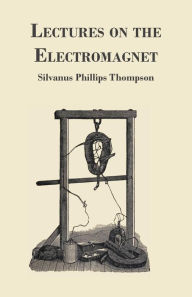 Lectures On The Electromagnet - Silvanus Phillips Thompson