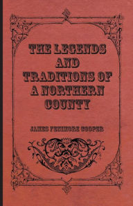 The Legends And Traditions Of A Northern County - James Fenimore Cooper
