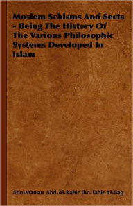 Moslem Schisms and Sects - Being the History of the Various Philosophic Systems Developed in Islam - Abu-Mansur Abd-Al-Kahir Ibn-Tahir Al-Bag