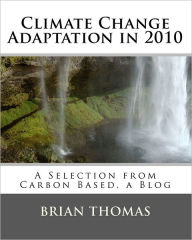 Climate Change Adaptation In 2010: A Selection from Carbon Based, a Blog - Brian Thomas