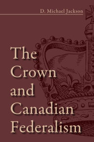 The Crown and Canadian Federalism - D. Michael Jackson