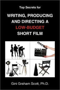 Top Secrets For Writing, Producing And Directing A Low-Budget Short Film - Gini Graham Scott Ph.D.