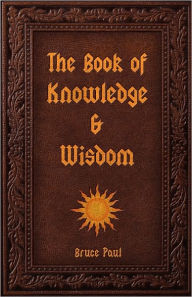 The Book of Knowledge & Wisdom - Bruce Paul