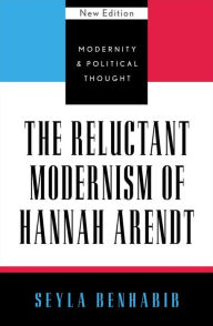 The Reluctant Modernism of Hannah Arendt - Seyla Benhabib