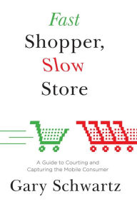 Fast Shopper, Slow Store: A Guide to Courting and Capturing the Mobile Consumer - Gary Schwartz