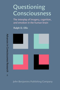 Questioning Consciousness: The Interplay of Imagery, Cognition, and Emotion in the Human Brain - Ralph D. Ellis
