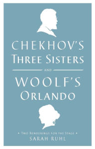 Chekhov's Three Sisters and Woolf's Orlando: Two Renderings for the Stage - Sarah Ruhl