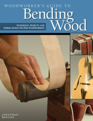 Woodworker's Guide to Bending Wood: Techniques, Projects and Expert Advice for Fine Woodworking - Jonathan Benson