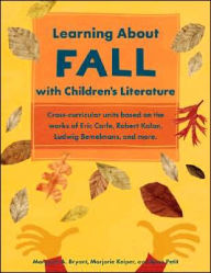 Learning about Fall with Children's Literature: Cross-Curricular Units Based on the Works of Eric Carle, Robert Kalan, Ludwig Bemelmans, and More - Margaret A. Bryant