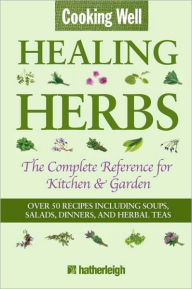 Cooking Well: Healing Herbs: The Complete Reference for Kitchen & Garden - Anna Krusinski