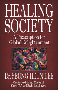 Healing Society: A Prescription for Global Enlightenment - Ilchi Lee
