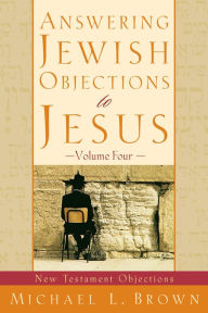 Answering Jewish Objections to Jesus : Volume 4: New Testament Objections - Michael L. Brown