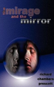 The Mirage and the Mirror: Thoughts on the Nature of Anomalies in Consciousness - Richard Chambers Prescott