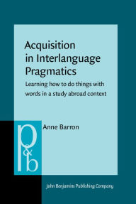Acquisition in Interlanguage Pragmatics: Learning how to Do Things with Words in a Study Abroad Context - Anne Barron