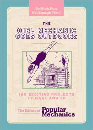 The Girl Mechanic Goes Outdoors: 160 Exciting Projects to Make and Do - Popular Mechanics Editors
