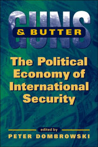 Guns and Butter: The Political Economy of International Security - Peter Dombrowski